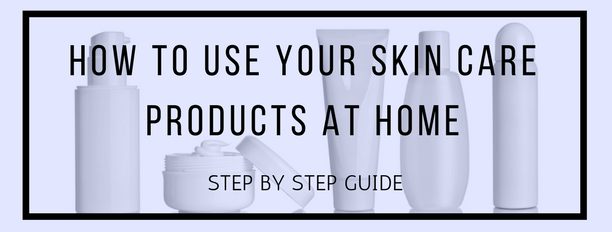 How To Use Your Skin Care Products. Step By Step ...